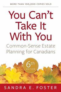Front Cover of 6th edition of You Can't Take It With You: Common-Sense Estate Planning for Canadians by Sandra Foster